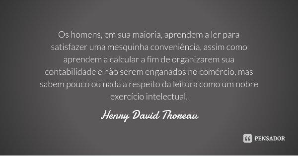 Os homens, em sua maioria, aprendem a ler para satisfazer uma mesquinha conveniência, assim como aprendem a calcular a fim de organizarem sua contabilidade e nã... Frase de Henry David Thoreau.
