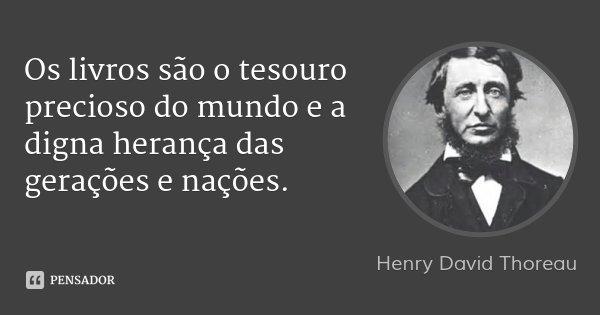 Os livros são o tesouro precioso do mundo e a digna herança das gerações e nações.... Frase de Henry David Thoreau.