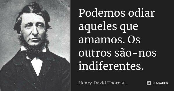 Podemos odiar aqueles que amamos. Os outros são-nos indiferentes.... Frase de Henry David Thoreau.