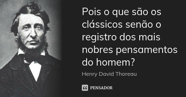 Pois o que são os clássicos senão o registro dos mais nobres pensamentos do homem?... Frase de Henry David Thoreau.