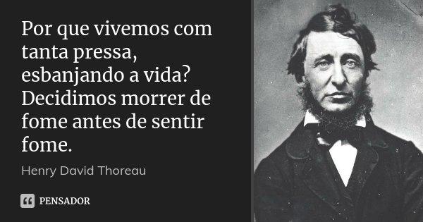 Por que vivemos com tanta pressa, esbanjando a vida? Decidimos morrer de fome antes de sentir fome.... Frase de Henry David Thoreau.
