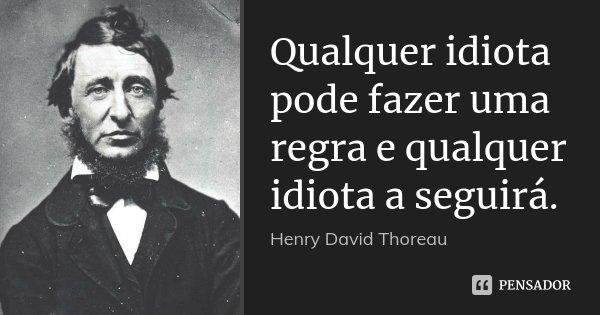 Qualquer idiota pode fazer uma regra e qualquer idiota a seguirá.... Frase de Henry David Thoreau.