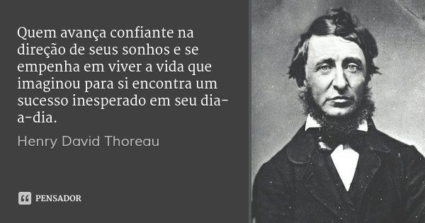 Quem avança confiante na direção de seus sonhos e se empenha em viver a vida que imaginou para si encontra um sucesso inesperado em seu dia-a-dia.... Frase de Henry David Thoreau.