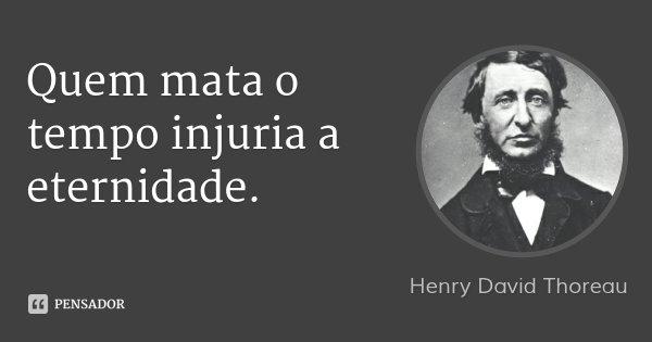 Quem mata o tempo injuria a eternidade.... Frase de Henry David Thoreau.