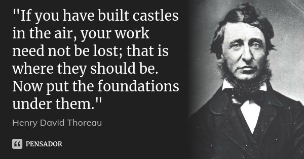 """""""If you have built castles in the air, your work need not be lost; that is where they should be. Now put the foundations under them.""""... Frase de HENRY DAVID THOREAU."""