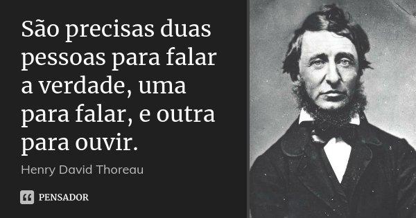 São precisas duas pessoas para falar a verdade, uma para falar, e outra para ouvir.... Frase de Henry David Thoreau.