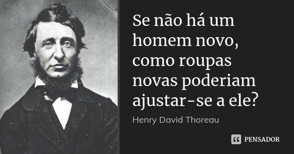 Se não há um homem novo, como roupas novas poderiam ajustar-se a ele?... Frase de Henry David Thoreau.