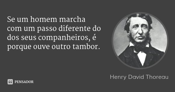Se um homem marcha com um passo diferente do dos seus companheiros, é porque ouve outro tambor.... Frase de Henry David Thoreau.