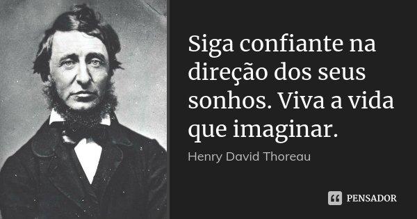 Siga confiante na direção dos seus sonhos. Viva a vida que imaginar.... Frase de Henry David Thoreau.