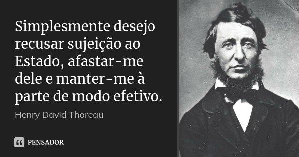 Simplesmente desejo recusar sujeição ao Estado, afastar-me dele e manter-me à parte de modo efetivo.... Frase de Henry David Thoreau.