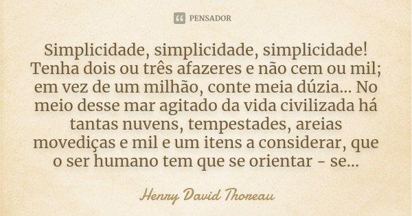 Simplicidade, simplicidade, simplicidade! Tenha dois ou três afazeres e não cem ou mil; em vez de um milhão, conte meia dúzia... No meio desse mar agitado da vi... Frase de Henry David Thoreau.