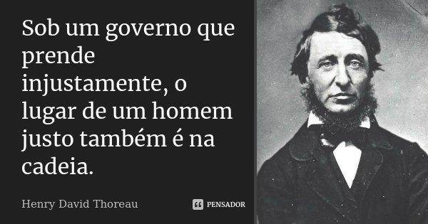 Sob um governo que prende injustamente, o lugar de um homem justo também é na cadeia.... Frase de Henry David Thoreau.