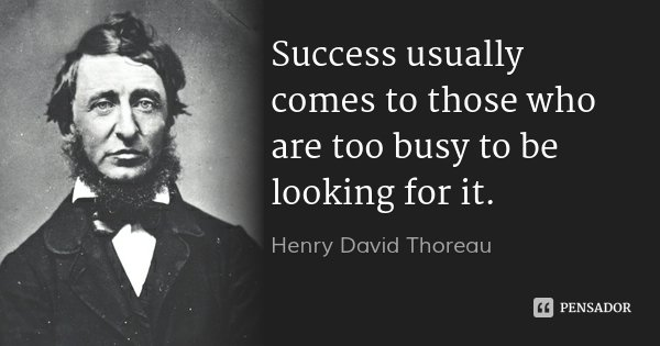 Success usually comes to those who are too busy to be looking for it.... Frase de Henry David Thoreau.
