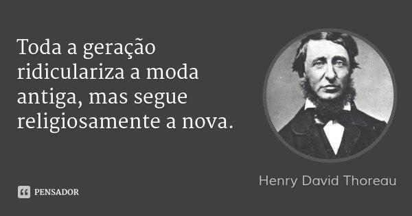 Toda a geração ridiculariza a moda antiga, mas segue religiosamente a nova.... Frase de Henry David Thoreau.