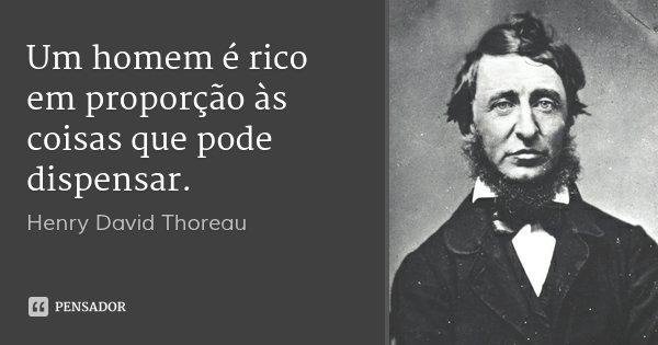 Um homem é rico em proporção às coisas que pode dispensar.... Frase de Henry David Thoreau.