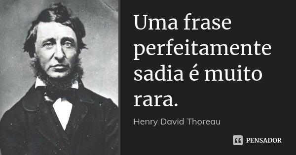 Uma frase perfeitamente sadia é muito rara.... Frase de Henry David Thoreau.