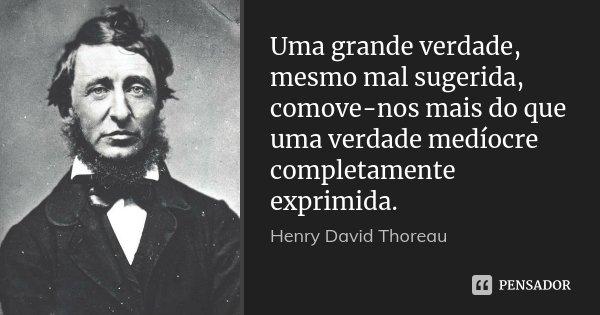 Uma grande verdade, mesmo mal sugerida, comove-nos mais do que uma verdade medíocre completamente exprimida.... Frase de Henry David Thoreau.