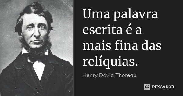 Uma palavra escrita é a mais fina das relíquias.... Frase de Henry David Thoreau.