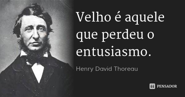 Velho é aquele que perdeu o entusiasmo.... Frase de Henry David Thoreau.