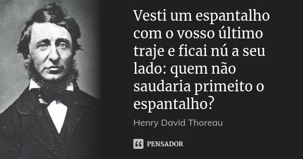Vesti um espantalho com o vosso último traje e ficai nú a seu lado: quem não saudaria primeito o espantalho?... Frase de Henry David Thoreau.