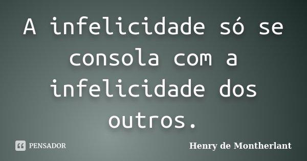 A infelicidade só se consola com a infelicidade dos outros.... Frase de Henry de Montherlant.