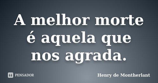 A melhor morte é aquela que nos agrada.... Frase de Henry de Montherlant.