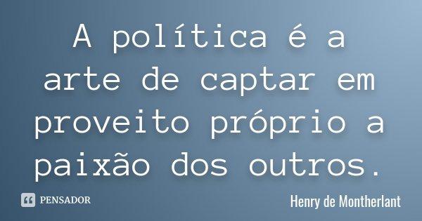 A política é a arte de captar em proveito próprio a paixão dos outros.... Frase de Henry de Montherlant.