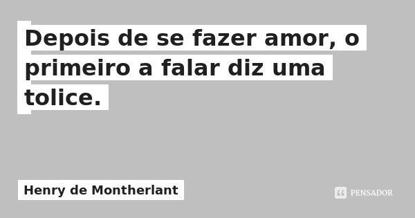 Depois de se fazer amor, o primeiro a falar diz uma tolice.... Frase de Henry de Montherlant.