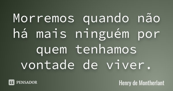 Morremos quando não há mais ninguém por quem tenhamos vontade de viver.... Frase de Henry de Montherlant.