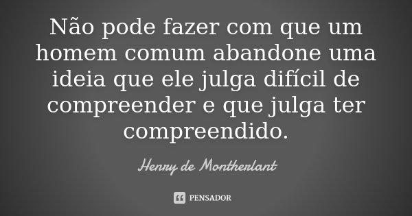 Não pode fazer com que um homem comum abandone uma ideia que ele julga difícil de compreender e que julga ter compreendido.... Frase de Henry de Montherlant.
