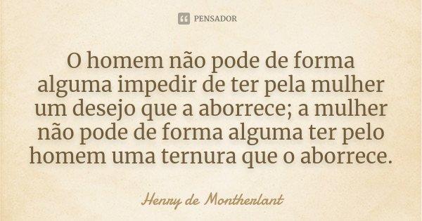 O homem não pode de forma alguma impedir de ter pela mulher um desejo que a aborrece; a mulher não pode de forma alguma ter pelo homem uma ternura que o aborrec... Frase de Henry de Montherlant.