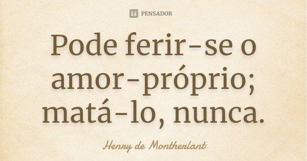 Pode ferir-se o amor-próprio; matá-lo, nunca.... Frase de Henry de Montherlant.