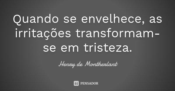 Quando se envelhece, as irritações transformam-se em tristeza.... Frase de Henry de Montherlant.