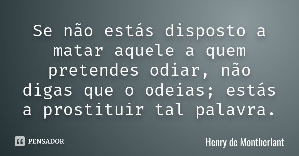 Se não estás disposto a matar aquele a quem pretendes odiar, não digas que o odeias; estás a prostituir tal palavra.... Frase de Henry de Montherlant.