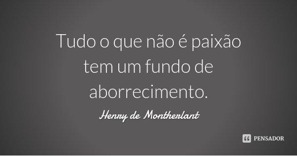 Tudo o que não é paixão tem um fundo de aborrecimento.... Frase de Henry de Montherlant.