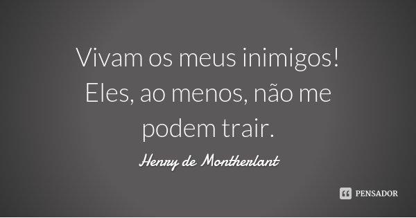 Vivam os meus inimigos! Eles, ao menos, não me podem trair.... Frase de Henry de Montherlant.
