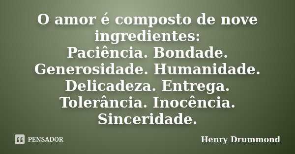O amor é composto de nove ingredientes: Paciência. Bondade. Generosidade. Humanidade. Delicadeza. Entrega. Tolerância. Inocência. Sinceridade.... Frase de Henry Drummond.