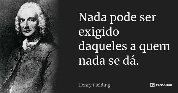 Nada pode ser exigido daqueles a quem nada se dá.... Frase de Henry Fielding.