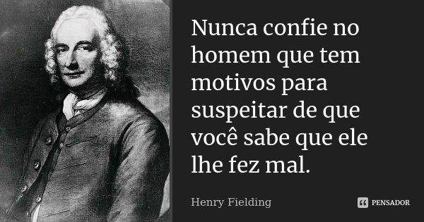 Nunca confie no homem que tem motivos para suspeitar de que você sabe que ele lhe fez mal.... Frase de Henry Fielding.