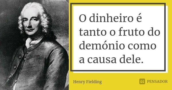 O dinheiro é tanto o fruto do demónio como a causa dele.... Frase de Henry Fielding.