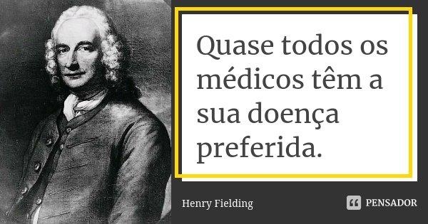 Quase todos os médicos têm a sua doença preferida.... Frase de Henry Fielding.