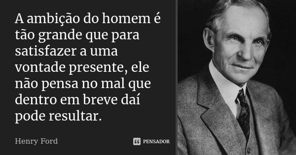 A ambição do homem é tão grande que para satisfazer a uma vontade presente, ele não pensa no mal que dentro em breve daí pode resultar.... Frase de Henry Ford.