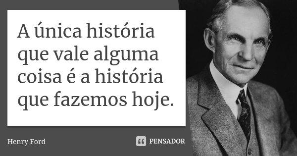 A única história que vale alguma coisa é a história que fazemos hoje.... Frase de Henry Ford.