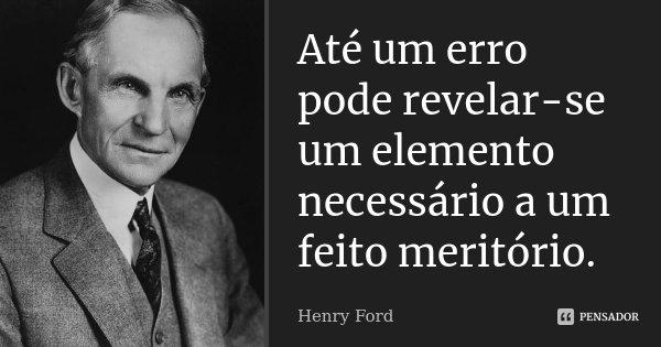 Até um erro pode revelar-se um elemento necessário a um feito meritório.... Frase de Henry Ford.