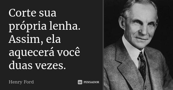 Corte sua própria lenha. Assim, ela aquecerá você duas vezes.... Frase de Henry Ford.