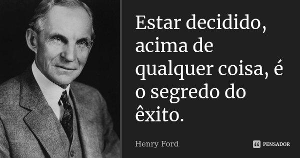 Estar decidido, acima de qualquer coisa, é o segredo do êxito.... Frase de Henry Ford.