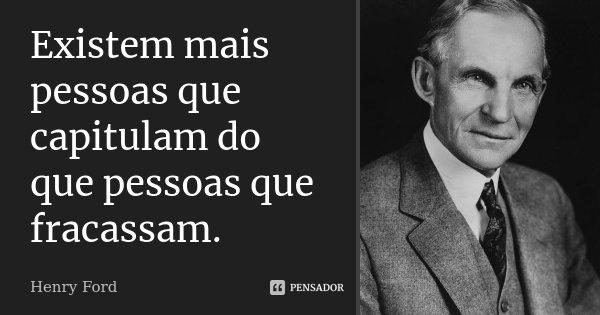 Existem mais pessoas que capitulam do que pessoas que fracassam.... Frase de Henry Ford.