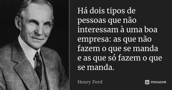 Há dois tipos de pessoas que não interessam à uma boa empresa: as que não fazem o que se manda e as que só fazem o que se manda.... Frase de Henry Ford.