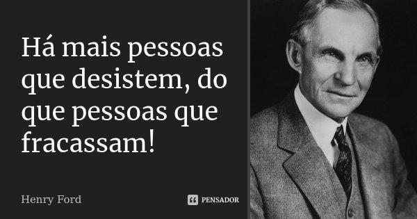 Há mais pessoas que desistem, do que pessoas que fracassam!... Frase de Henry Ford.