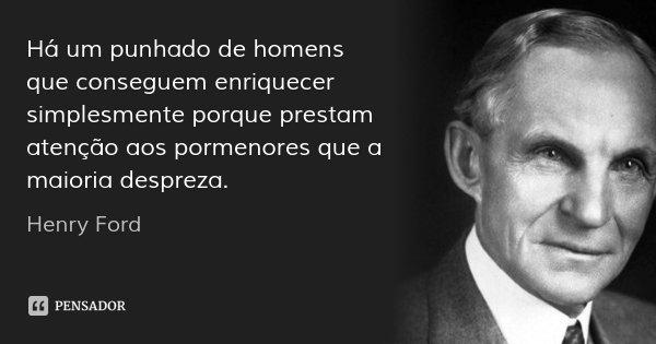 Há um punhado de homens que conseguem enriquecer simplesmente porque prestam atenção aos pormenores que a maioria despreza.... Frase de Henry Ford.